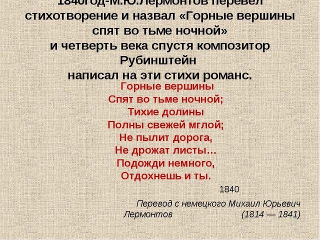 1840год-М.Ю.Лермонтов перевел стихотворение и назвал «Горные вершины спят во...