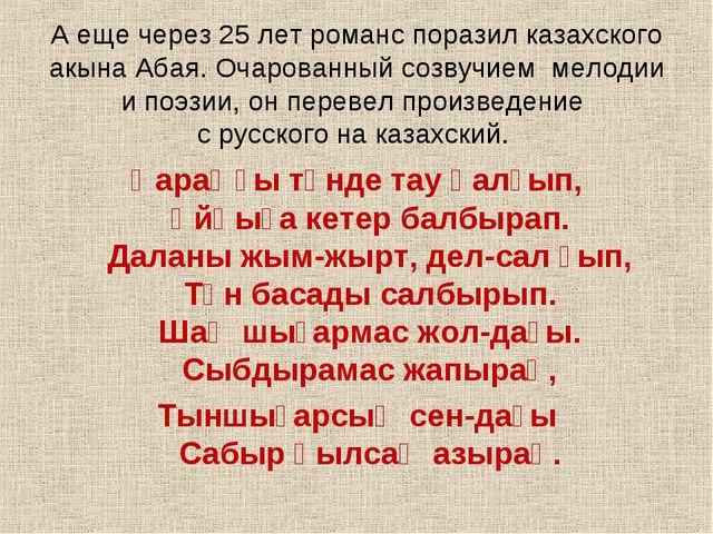 А еще через 25 лет романс поразил казахского акына Абая. Очарованный созвучи...