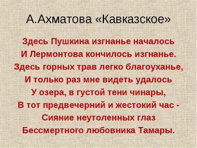 А.Ахматова «Кавказское» Здесь Пушкина изгнанье началось И Лермонтова кончилос...