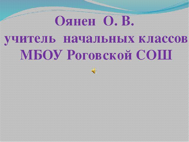 Оянен О. В. учитель начальных классов МБОУ Роговской СОШ