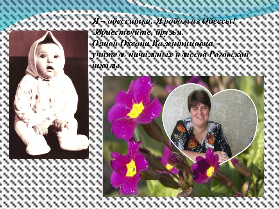 Я – одесситка. Я родом из Одессы! Здравствуйте, друзья. Оянен Оксана Валентин...