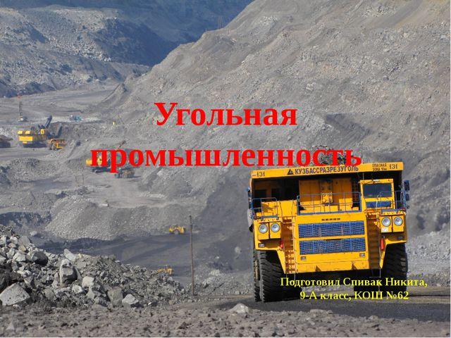 Угольная промышленность Подготовил Спивак Никита, 9-А класс, КОШ №62