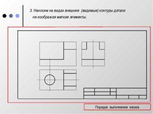 3. Наносим на видах внешние (видимые) контуры детали не изображая мелкие эле