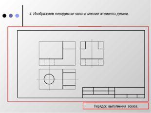 4. Изображаем невидимые части и мелкие элементы детали. Порядок выполнения э