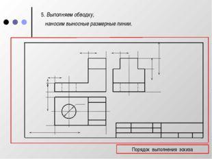 5. Выполняем обводку, наносим выносные размерные линии. Порядок выполнения э