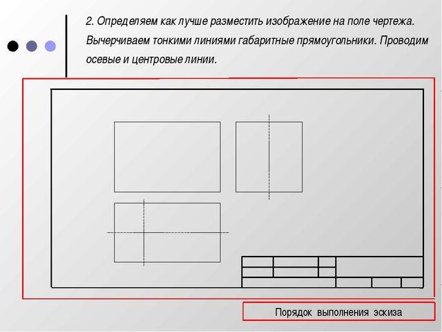 2. Определяем как лучше разместить изображение на поле чертежа. Вычерчиваем...