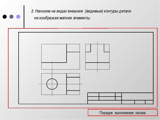 3. Наносим на видах внешние (видимые) контуры детали не изображая мелкие эле...