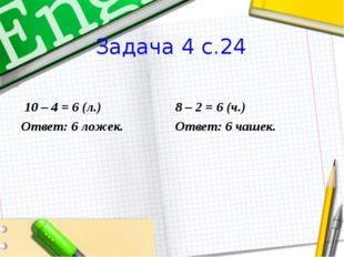 Задача 4 с.24  10 – 4 = 6 (л.) Ответ: 6 ложек.