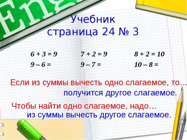 Учебник страница 24 № 3 6 + 3 = 9 9 – 6 =