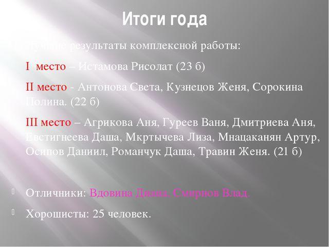 Итоги года Лучшие результаты комплексной работы: I место – Истамова Рисолат (...