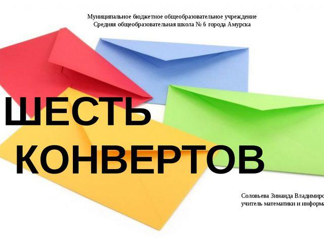 ШЕСТЬ КОНВЕРТОВ Муниципальное бюджетное общеобразовательное учреждение Средня...