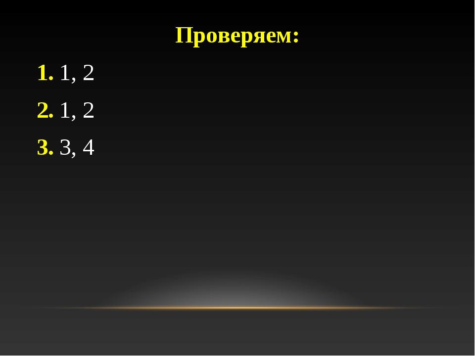 Проверяем: 1. 1, 2 2. 1, 2 3. 3, 4