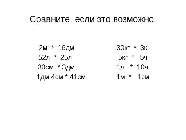 Сравните, если это возможно. 2м * 16дм 30кг * 3к 52л * 25л 5кг * 5ч 30см * 3д...