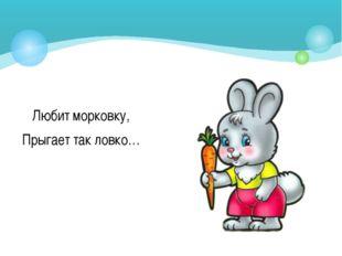 Любит морковку, Прыгает так ловко…
