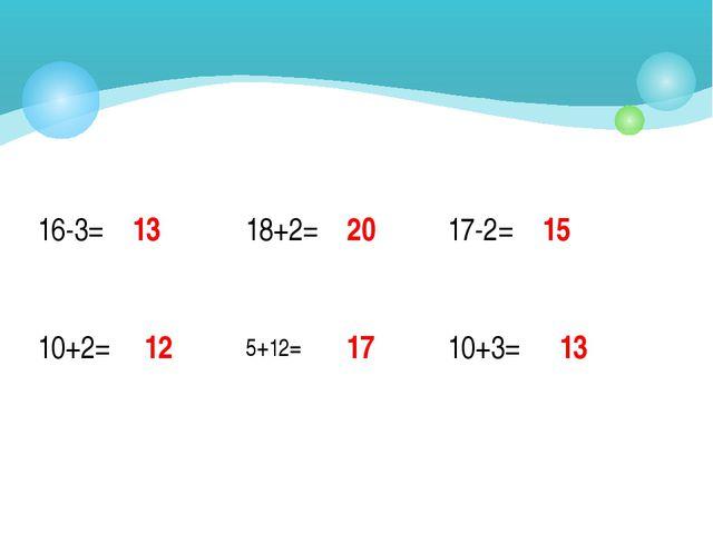 5+12= 13 20 15 17 12 13 16-3= 17-2= 10+2= 10+3= 18+2=