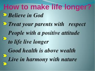 How to make life longer? Believe in God Treat your parents with respect Peopl