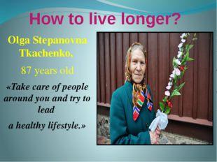 How to live longer? Olga Stepanovna Tkachenko, 87 years old «Take care of peo