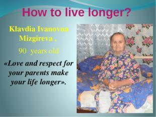 How to live longer? Klavdia Ivanovna Mizgireva , 90 years old «Love and respe