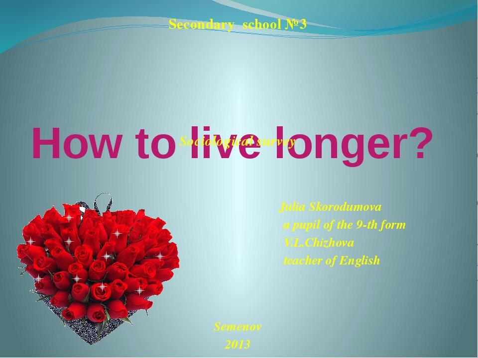 How to live longer? Secondary school №3 Sociological survey Julia Skorodumova...