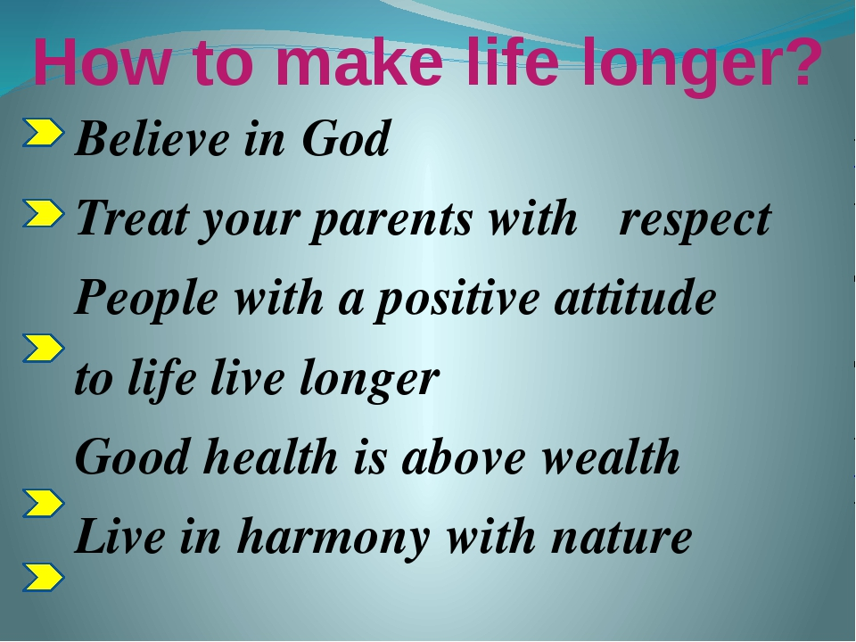 How to make life longer? Believe in God Treat your parents with respect Peopl...