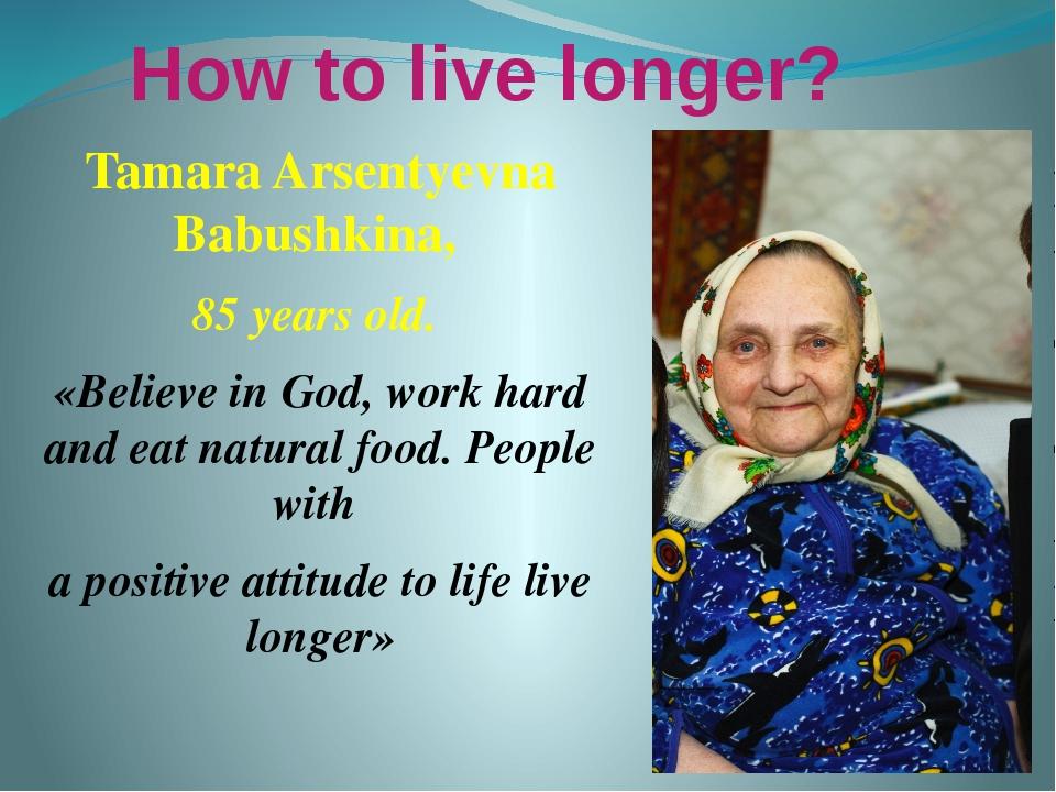 How to live longer? Tamara Arsentyevna Babushkina, 85 years old. «Believe in...