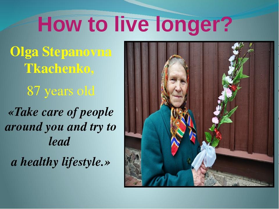 How to live longer? Olga Stepanovna Tkachenko, 87 years old «Take care of peo...