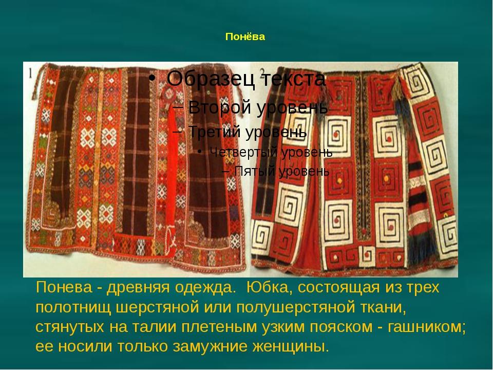 Понёва Понева - древняя одежда. Юбка, состоящая из трех полотнищ шерстяной и...