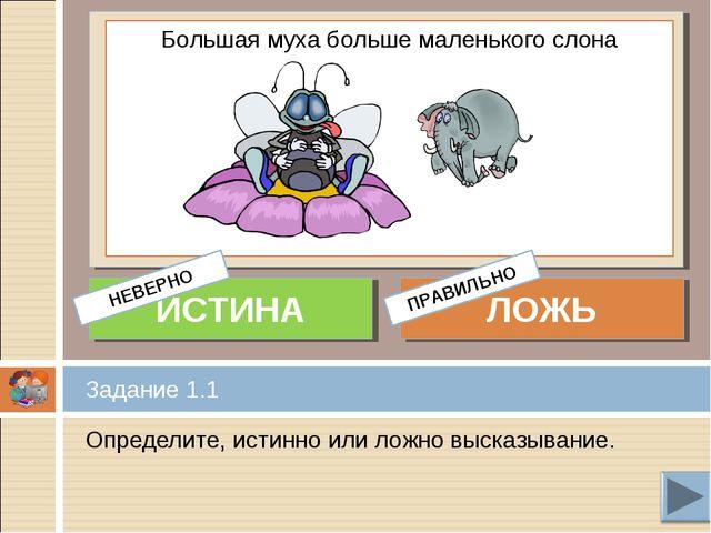 Определите, истинно или ложно высказывание. Задание 1.1 Большая муха больше м...