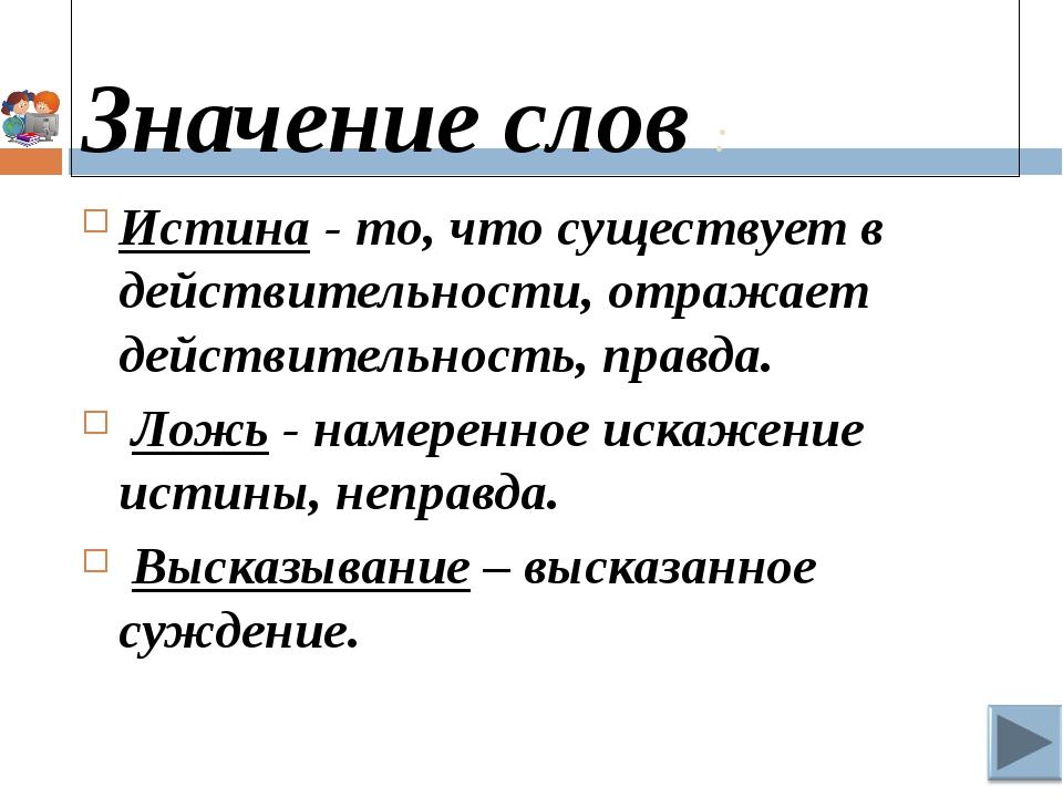 Значение слов : Истина - то, что существует в действительности, отражает дей...