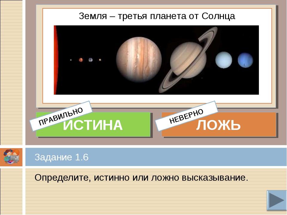 Определите, истинно или ложно высказывание. Задание 1.6 Земля – третья планет...
