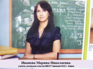 Иванова Марина Николаевна- учитель начальных классов МБОУ Гимназия №23 г. Хи