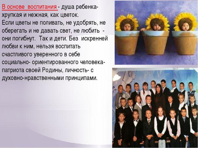 В основе воспитания - душа ребенка- хрупкая и нежная, как цветок. Если цветы...