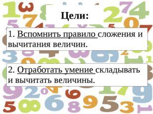 Цели: . 1. Вспомнить правило сложения и вычитания величин. 2. Отработать умен