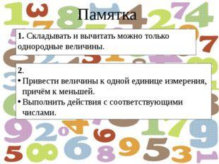 Памятка 1. Складывать и вычитать можно только однородные величины. 2. Привест