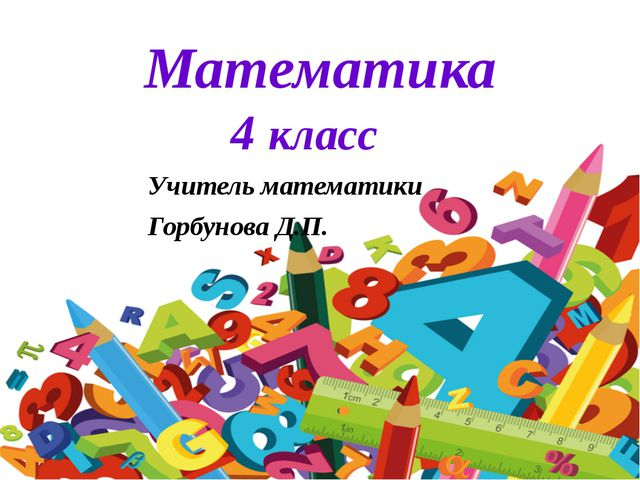 Математика 4 класс Учитель математики Горбунова Д.П.