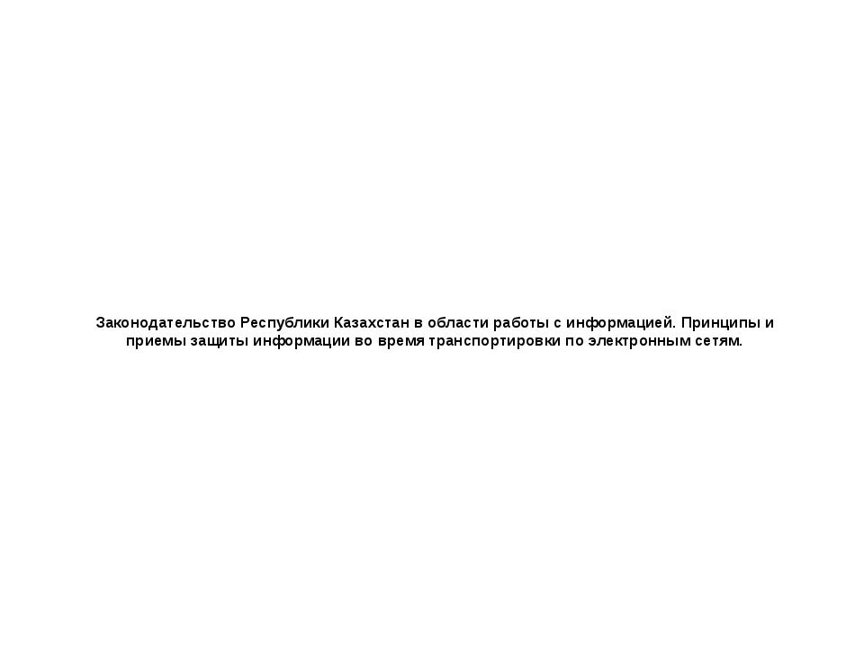 Законодательство Республики Казахстанв области работы с информацией. Принцип...