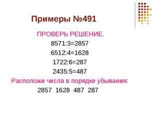 Примеры №491 ПРОВЕРЬ РЕШЕНИЕ. 8571:3=2857 6512:4=1628 1722:6=287 2435:5=487 Р