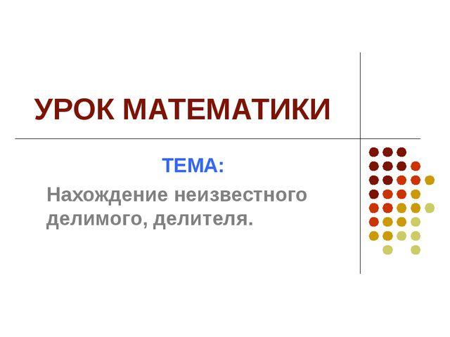 УРОК МАТЕМАТИКИ ТЕМА: Нахождение неизвестного делимого, делителя.