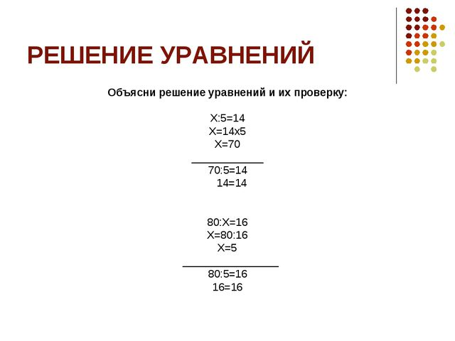 РЕШЕНИЕ УРАВНЕНИЙ Объясни решение уравнений и их проверку: Х:5=14 Х=14х5 Х=70...