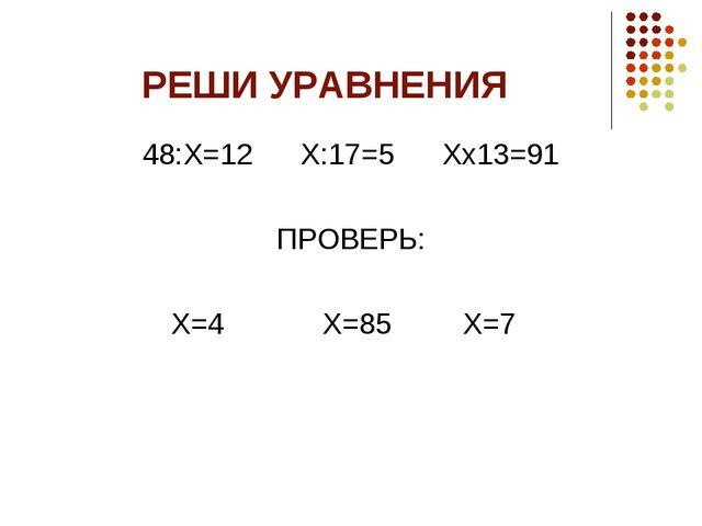 РЕШИ УРАВНЕНИЯ 48:Х=12 Х:17=5 Хх13=91 ПРОВЕРЬ: Х=4 Х=85 Х=7