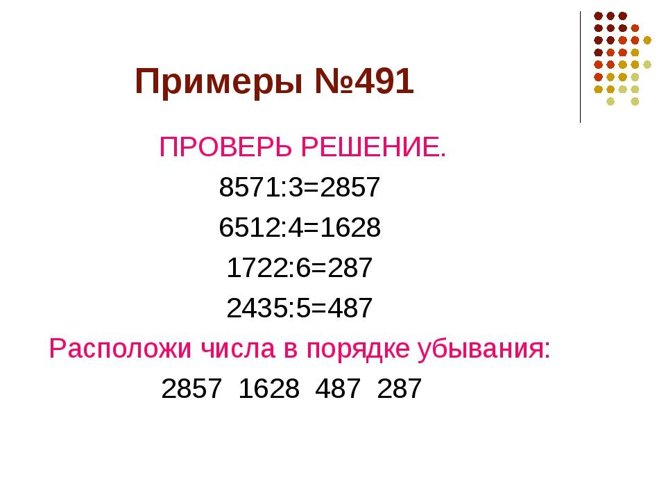 Примеры №491 ПРОВЕРЬ РЕШЕНИЕ. 8571:3=2857 6512:4=1628 1722:6=287 2435:5=487 Р...