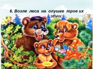 6. Возле леса на опушке трое их живёт в избушке. Там три ст