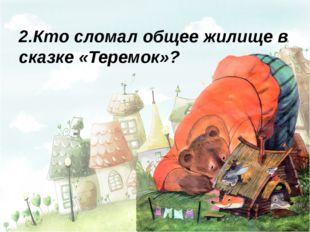 2.Кто сломал общее жилище в сказке «Теремок»?