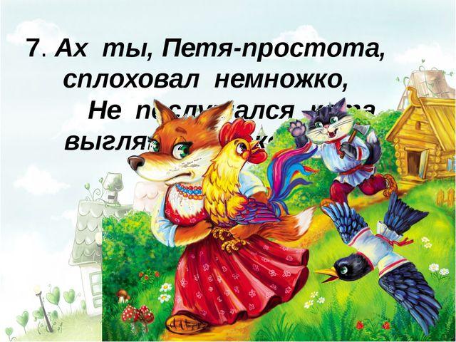 7. Ах ты, Петя-простота, сплоховал немножко, Не послушался кота,...