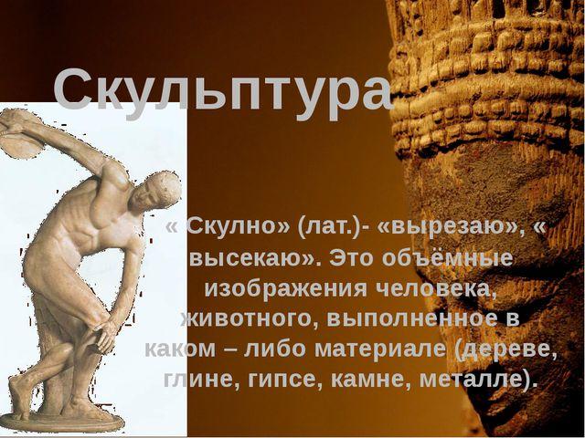« Скулно» (лат.)- «вырезаю», « высекаю». Это объёмные изображения человека,...