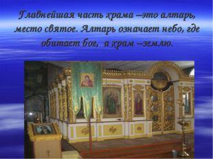 Главнейшая часть храма –это алтарь, место святое. Алтарь означает небо, где о