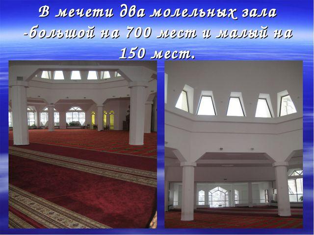 В мечети два молельных зала -большой на 700 мест и малый на 150 мест.
