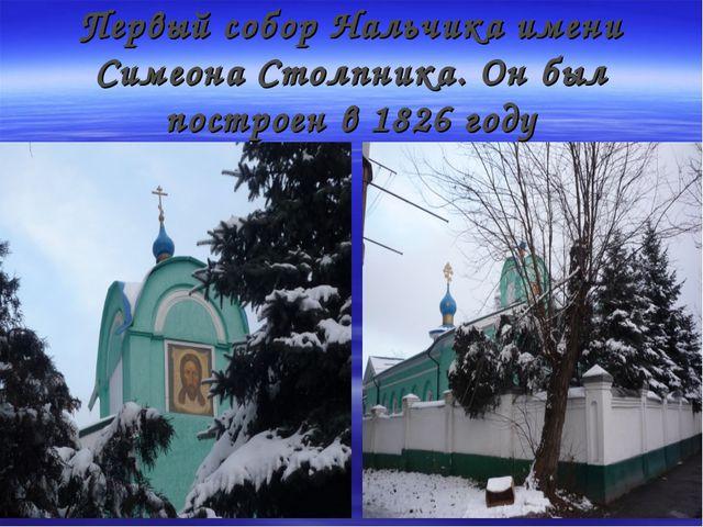 Первый собор Нальчика имени Симеона Столпника. Он был построен в 1826 году