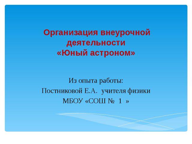 Организация внеурочной деятельности «Юный астроном» Из опыта работы: Постник...