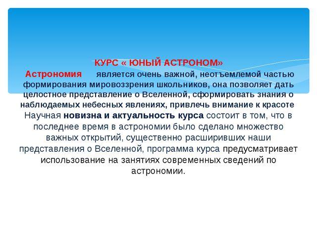 КУРС « ЮНЫЙ АСТРОНОМ» Астрономия является очень важной, неотъемлемой частью...